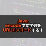 【Java】encodeで文字列をURLエンコードする!
