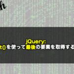 【jQuery】last()を使って最後の要素を取得する!