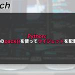 【Python】tkinterのpack()を使ってウィジェットを配置する!