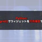 【Python】tkinterのgrid()でウィジェットを行列指定で配置する!