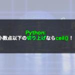 【Python】小数点以下の切り上げならceil()!