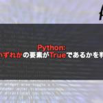 【Python】any()でいずれかの要素がTrueであるかを判定する!