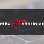 【Kotlin】whenで多数の条件分岐を行う!使い方を解説!